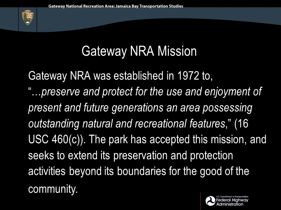 Gateway NRA Mission Gateway NRA was established in 1972 to, … preserve and protect for the use and enjoyment of present and future generations an area possessing outstanding natural and recreational features, (16 USC 460(c)).