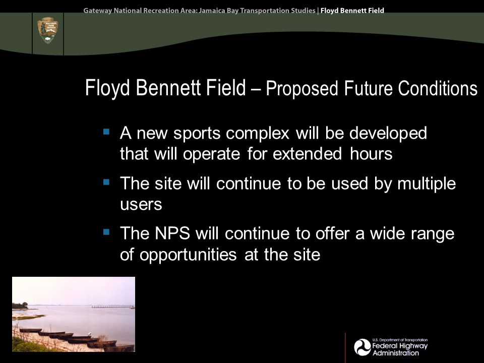 Floyd Bennett Field – Proposed Future Conditions  A new sports complex will be developed that will operate for extended hours  The site will continue to be used by multiple users  The NPS will continue to offer a wide range of opportunities at the site