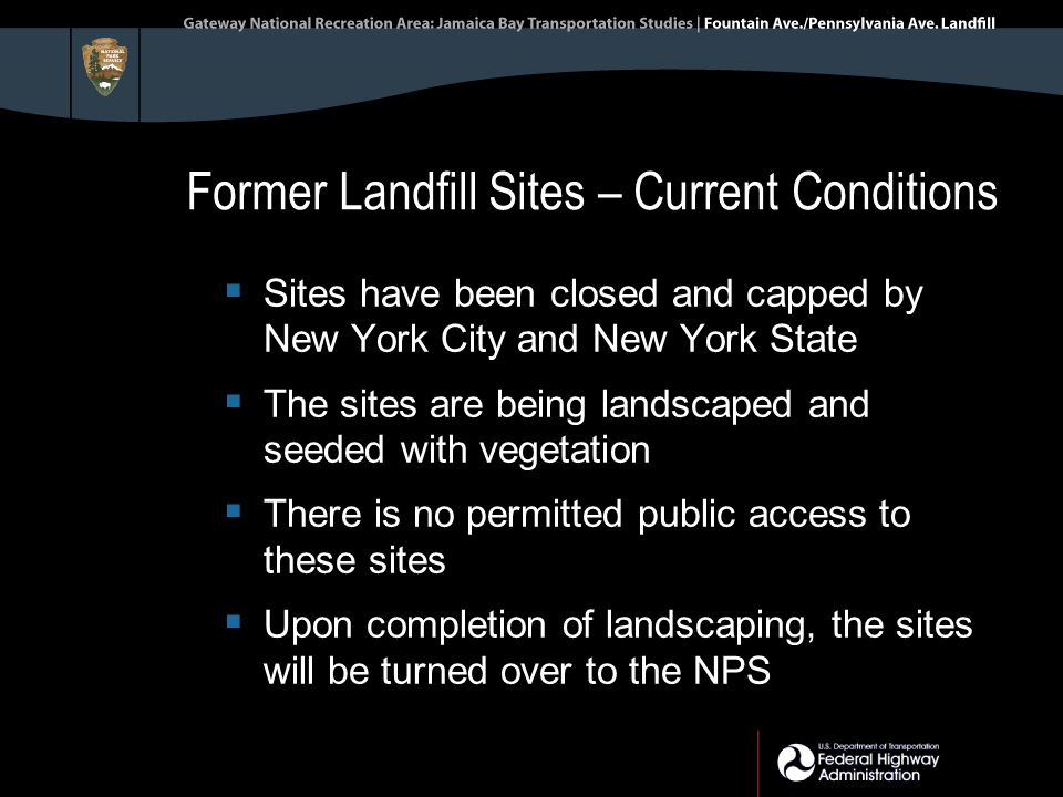 Former Landfill Sites – Current Conditions  Sites have been closed and capped by New York City and New York State  The sites are being landscaped and seeded with vegetation  There is no permitted public access to these sites  Upon completion of landscaping, the sites will be turned over to the NPS