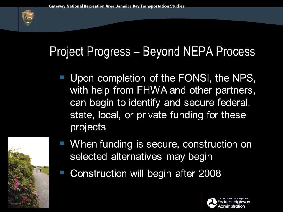 Project Progress – Beyond NEPA Process  Upon completion of the FONSI, the NPS, with help from FHWA and other partners, can begin to identify and secure federal, state, local, or private funding for these projects  When funding is secure, construction on selected alternatives may begin  Construction will begin after 2008
