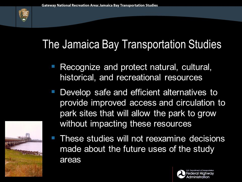 The Jamaica Bay Transportation Studies  Recognize and protect natural, cultural, historical, and recreational resources  Develop safe and efficient alternatives to provide improved access and circulation to park sites that will allow the park to grow without impacting these resources  These studies will not reexamine decisions made about the future uses of the study areas