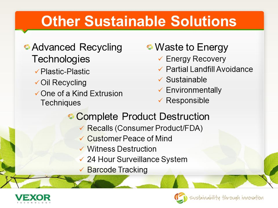 Other Sustainable Solutions Advanced Recycling Technologies Plastic-Plastic Oil Recycling One of a Kind Extrusion Techniques Waste to Energy Energy Recovery Partial Landfill Avoidance Sustainable Environmentally Responsible Complete Product Destruction Recalls (Consumer Product/FDA) Customer Peace of Mind Witness Destruction 24 Hour Surveillance System Barcode Tracking