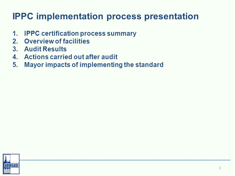 IPPC implementation process presentation 1.IPPC certification process summary 2.Overview of facilities 3.Audit Results 4.Actions carried out after audit 5.Mayor impacts of implementing the standard 3