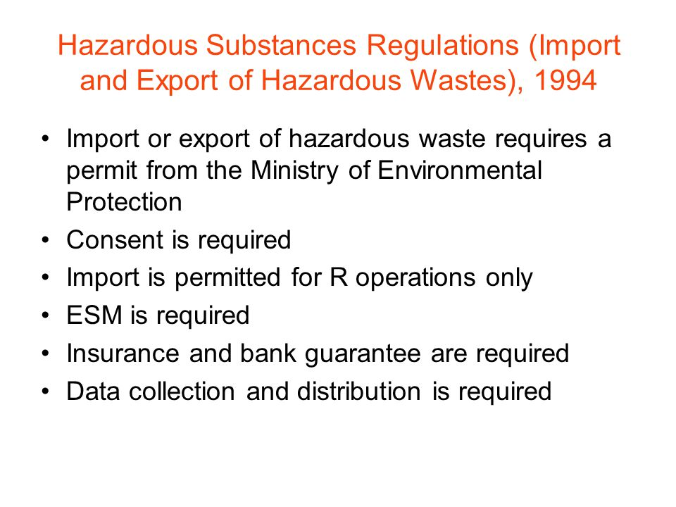 Hazardous Substances Regulations (Import and Export of Hazardous Wastes), 1994 Import or export of hazardous waste requires a permit from the Ministry of Environmental Protection Consent is required Import is permitted for R operations only ESM is required Insurance and bank guarantee are required Data collection and distribution is required