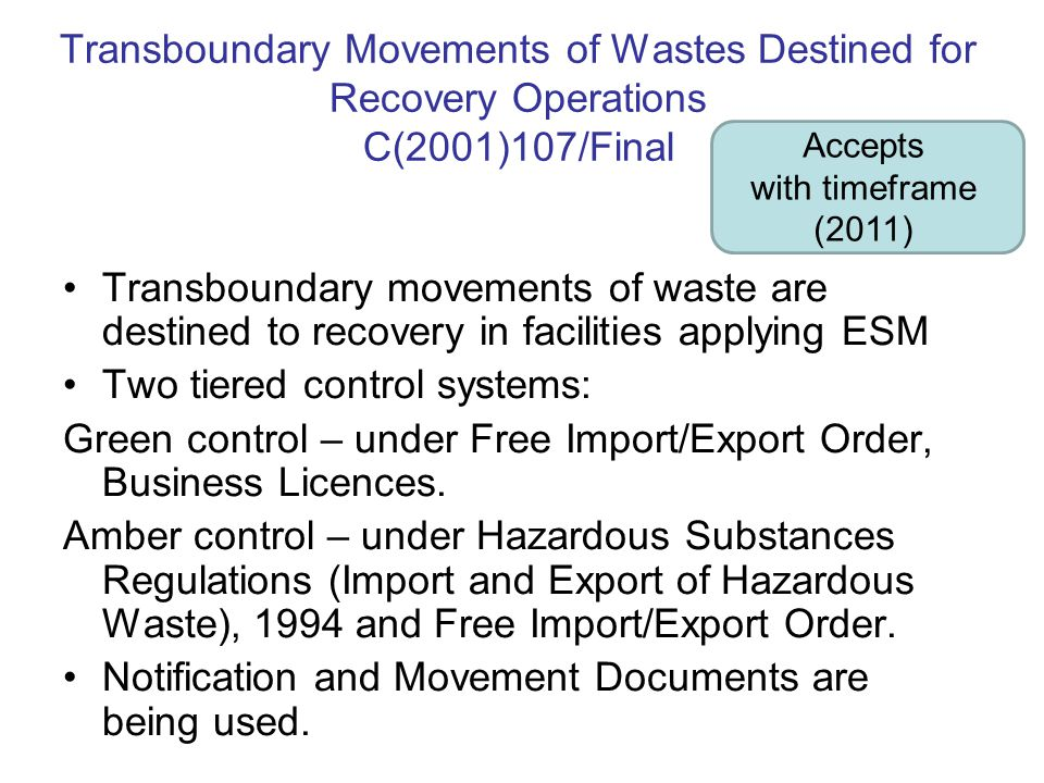 Transboundary Movements of Wastes Destined for Recovery Operations C(2001)107/Final Transboundary movements of waste are destined to recovery in facilities applying ESM Two tiered control systems: Green control – under Free Import/Export Order, Business Licences.