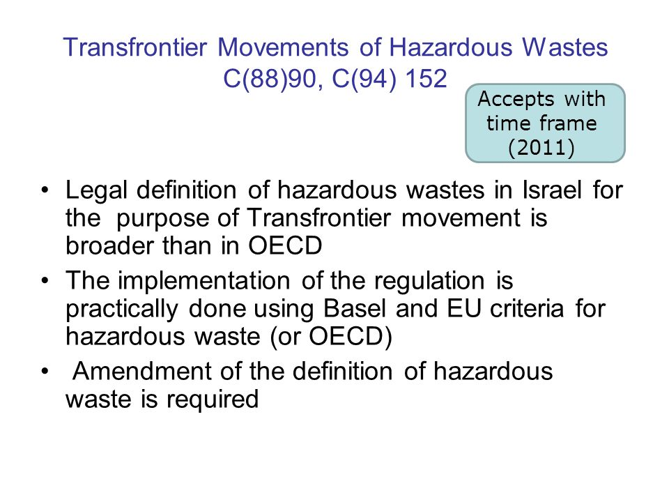 Transfrontier Movements of Hazardous Wastes C(88)90, C(94) 152 Legal definition of hazardous wastes in Israel for the purpose of Transfrontier movement is broader than in OECD The implementation of the regulation is practically done using Basel and EU criteria for hazardous waste (or OECD) Amendment of the definition of hazardous waste is required Accepts with time frame (2011)