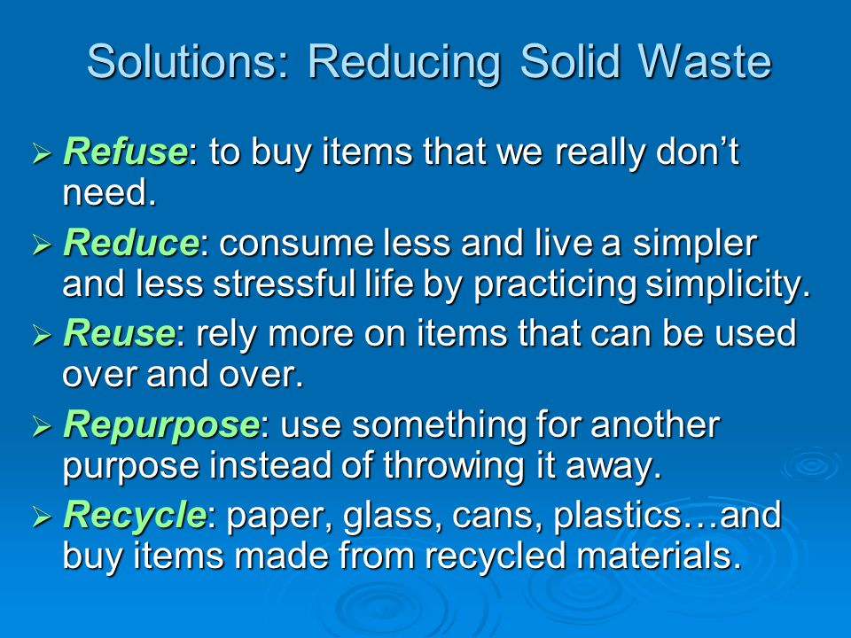 Solutions: Reducing Solid Waste  Refuse: to buy items that we really don't need.