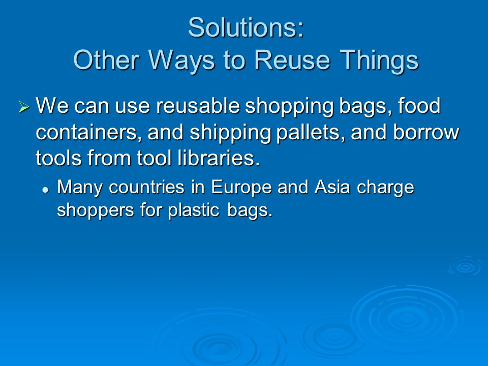 Solutions: Other Ways to Reuse Things  We can use reusable shopping bags, food containers, and shipping pallets, and borrow tools from tool libraries.