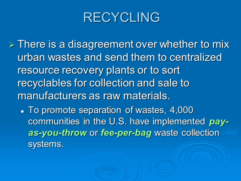 RECYCLING  There is a disagreement over whether to mix urban wastes and send them to centralized resource recovery plants or to sort recyclables for collection and sale to manufacturers as raw materials.