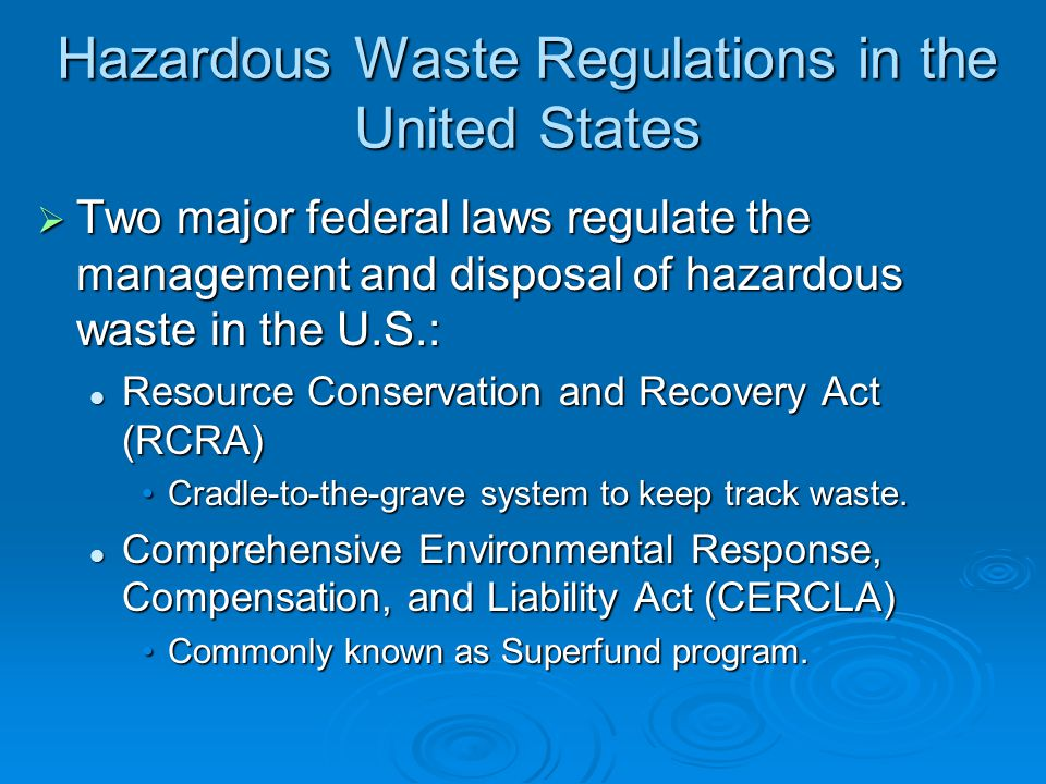 Hazardous Waste Regulations in the United States  Two major federal laws regulate the management and disposal of hazardous waste in the U.S.: Resource Conservation and Recovery Act (RCRA) Resource Conservation and Recovery Act (RCRA) Cradle-to-the-grave system to keep track waste.Cradle-to-the-grave system to keep track waste.