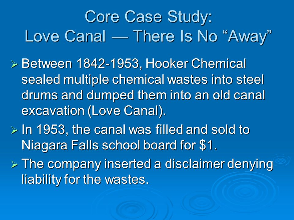 Core Case Study: Love Canal — There Is No Away  Between 1842-1953, Hooker Chemical sealed multiple chemical wastes into steel drums and dumped them into an old canal excavation (Love Canal).