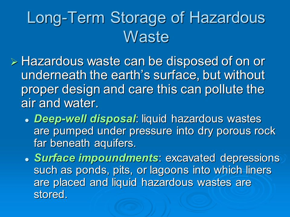 Long-Term Storage of Hazardous Waste  Hazardous waste can be disposed of on or underneath the earth's surface, but without proper design and care this can pollute the air and water.
