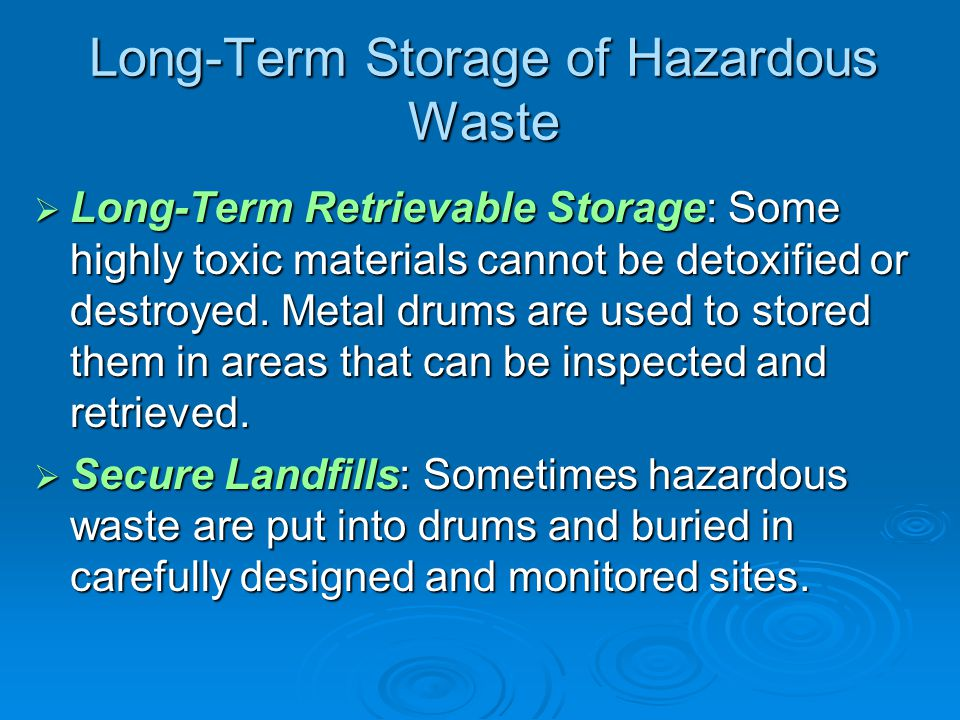 Long-Term Storage of Hazardous Waste  Long-Term Retrievable Storage: Some highly toxic materials cannot be detoxified or destroyed.