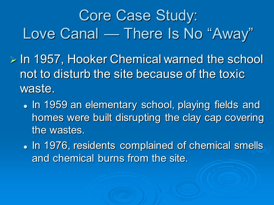 Core Case Study: Love Canal — There Is No Away  In 1957, Hooker Chemical warned the school not to disturb the site because of the toxic waste.