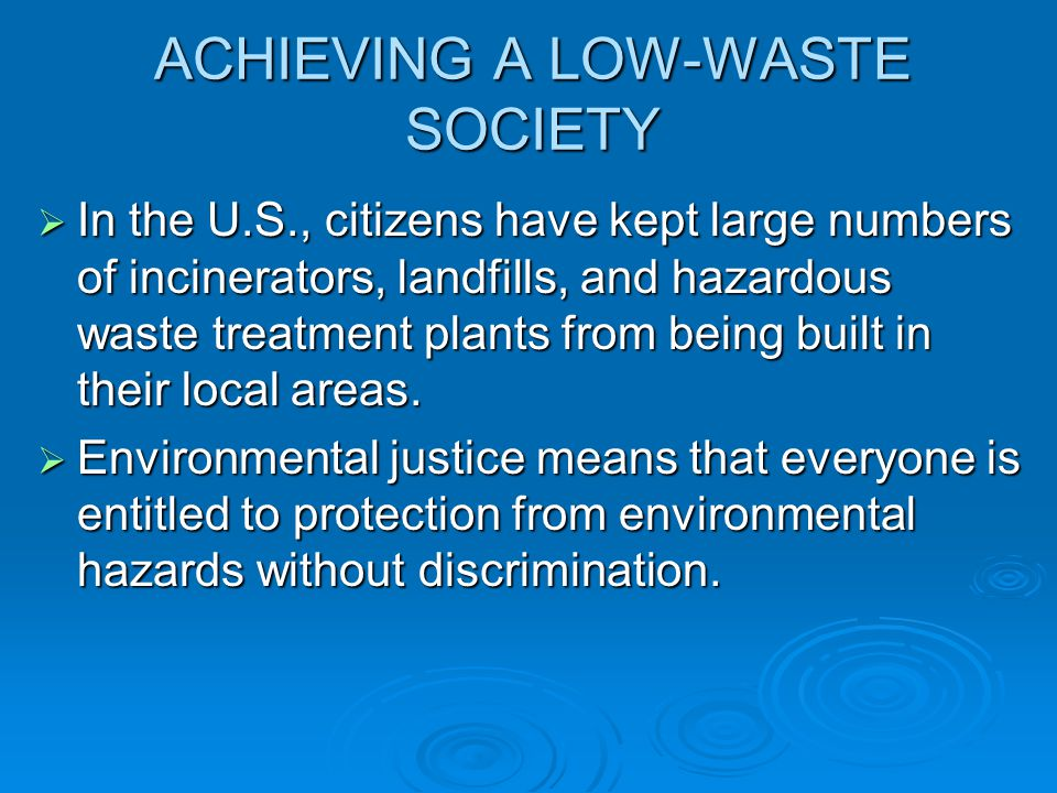 ACHIEVING A LOW-WASTE SOCIETY  In the U.S., citizens have kept large numbers of incinerators, landfills, and hazardous waste treatment plants from being built in their local areas.