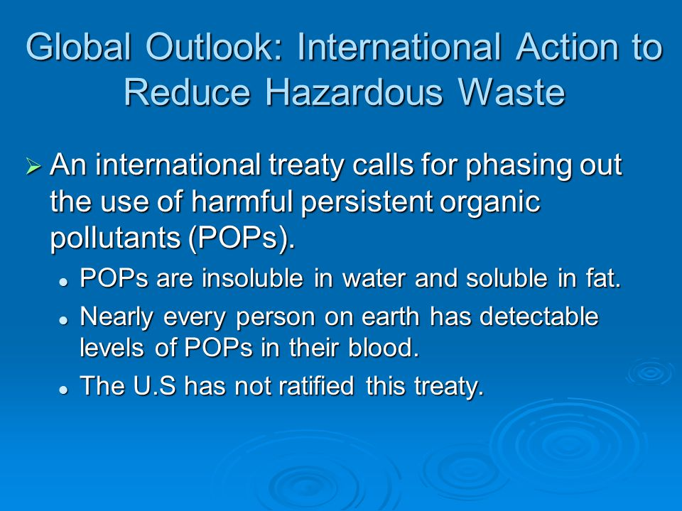 Global Outlook: International Action to Reduce Hazardous Waste  An international treaty calls for phasing out the use of harmful persistent organic pollutants (POPs).