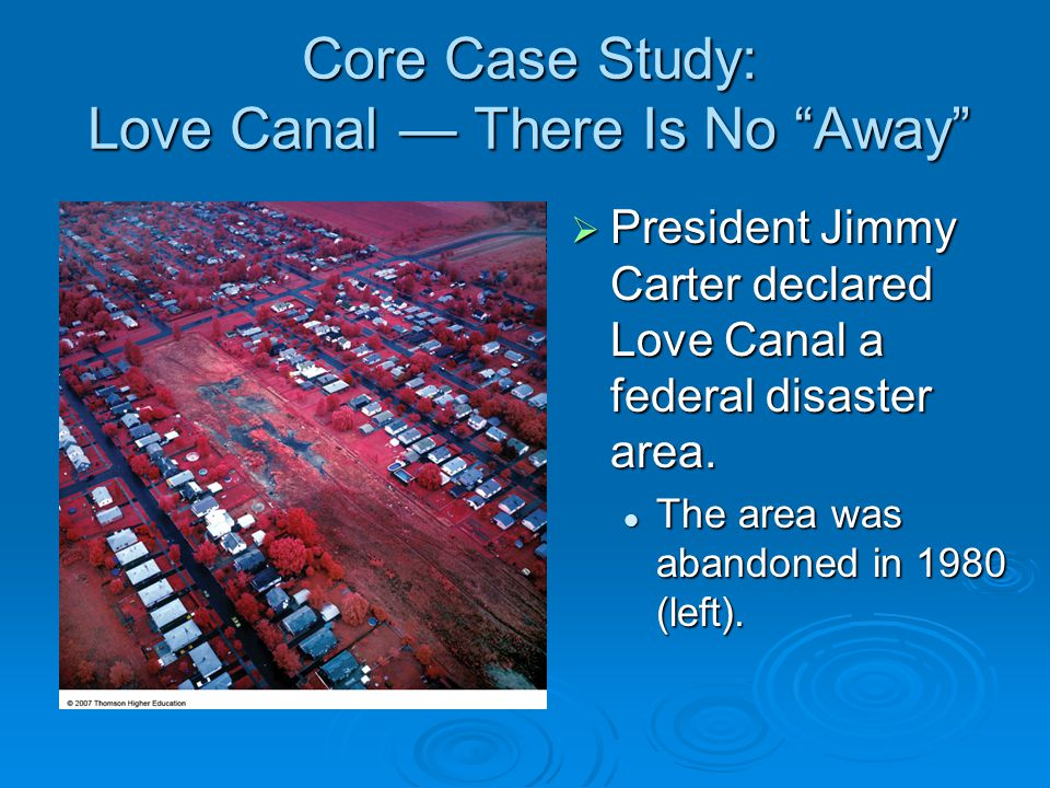 Core Case Study: Love Canal — There Is No Away  It still is a controversy as to how much the chemicals at Love Canal injured or caused disease to the residents.
