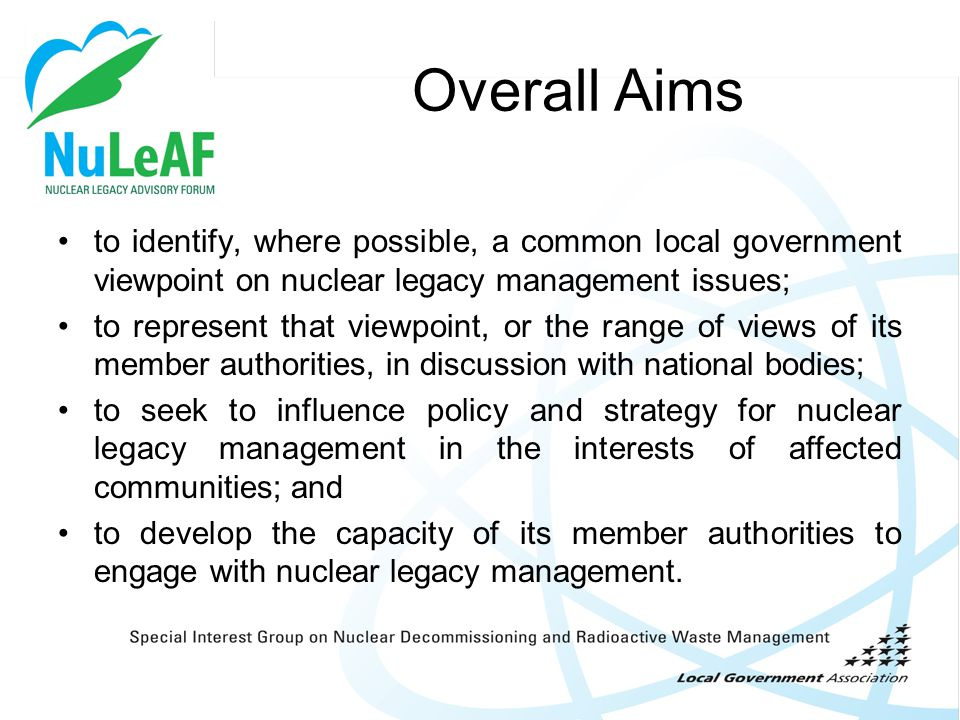 Overall Aims to identify, where possible, a common local government viewpoint on nuclear legacy management issues; to represent that viewpoint, or the