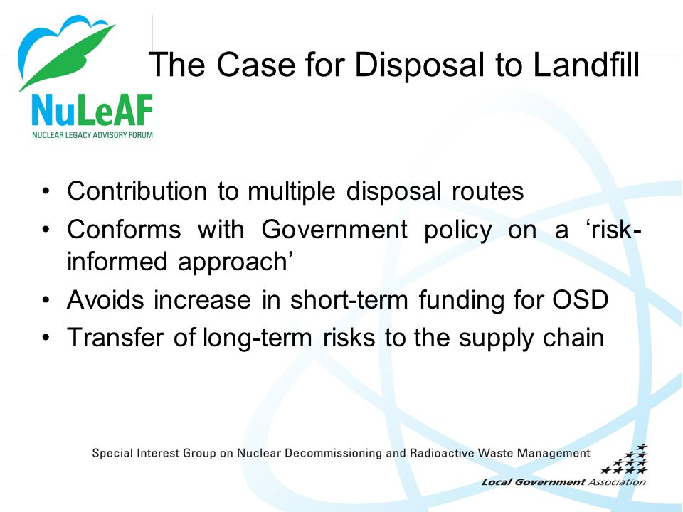 The Case for Disposal to Landfill Contribution to multiple disposal routes Conforms with Government policy on a 'risk- informed approach' Avoids incre