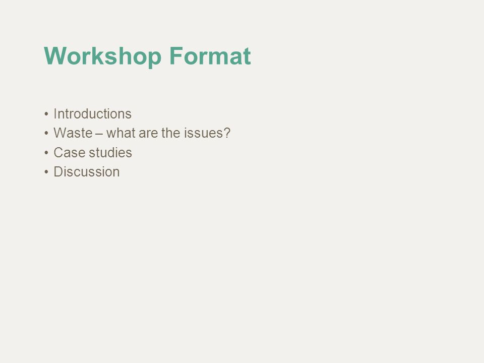 Workshop Format Introductions Waste – what are the issues? Case studies Discussion