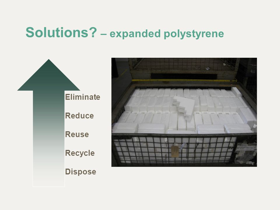 Solutions? – expanded polystyrene Eliminate Reduce Reuse Recycle Dispose