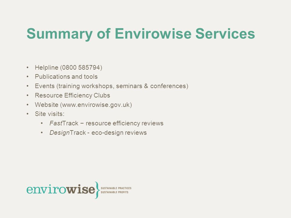 Summary of Envirowise Services Helpline (0800 585794) Publications and tools Events (training workshops, seminars & conferences) Resource Efficiency C