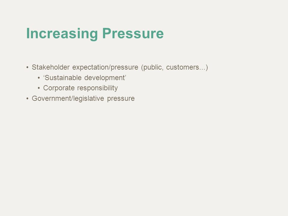 Increasing Pressure Stakeholder expectation/pressure (public, customers...) 'Sustainable development' Corporate responsibility Government/legislative