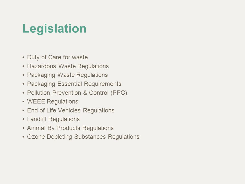 Legislation Duty of Care for waste Hazardous Waste Regulations Packaging Waste Regulations Packaging Essential Requirements Pollution Prevention & Con