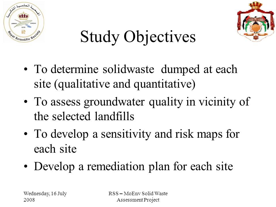 Wednesday, 16 July 2008 RSS – MoEnv Solid Waste Assessment Project Study Objectives To determine solidwaste dumped at each site (qualitative and quantitative) To assess groundwater quality in vicinity of the selected landfills To develop a sensitivity and risk maps for each site Develop a remediation plan for each site