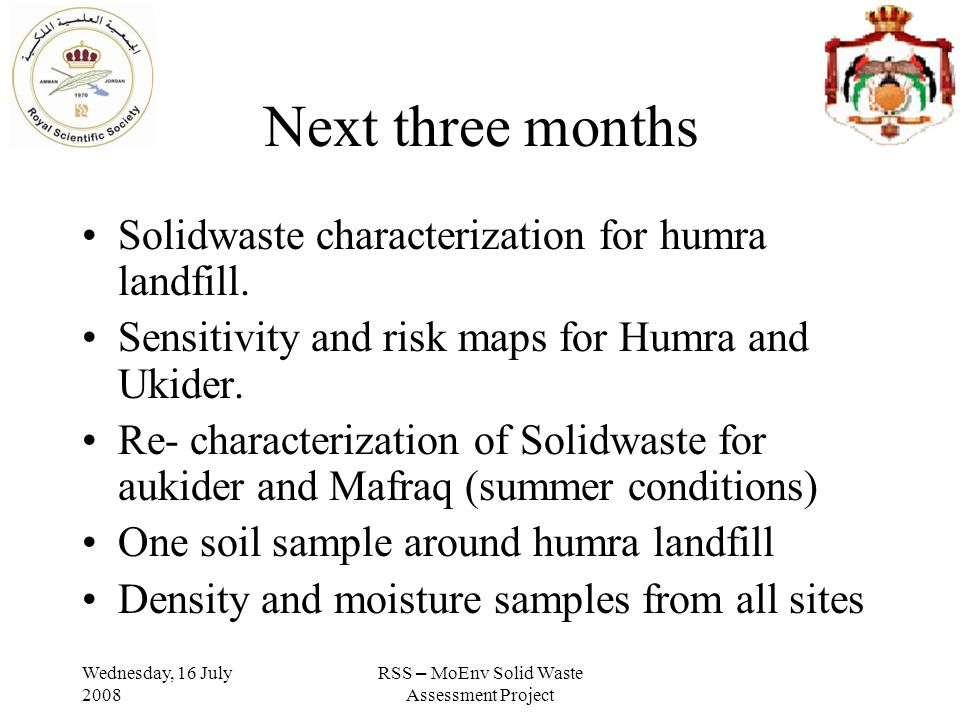 Wednesday, 16 July 2008 RSS – MoEnv Solid Waste Assessment Project Next three months Solidwaste characterization for humra landfill.