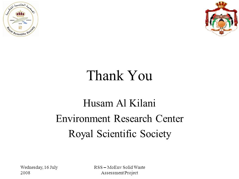 Wednesday, 16 July 2008 RSS – MoEnv Solid Waste Assessment Project Thank You Husam Al Kilani Environment Research Center Royal Scientific Society
