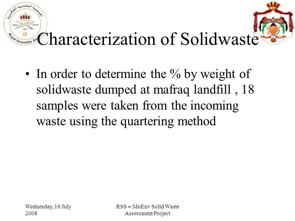 Wednesday, 16 July 2008 RSS – MoEnv Solid Waste Assessment Project Characterization of Solidwaste In order to determine the % by weight of solidwaste dumped at mafraq landfill, 18 samples were taken from the incoming waste using the quartering method