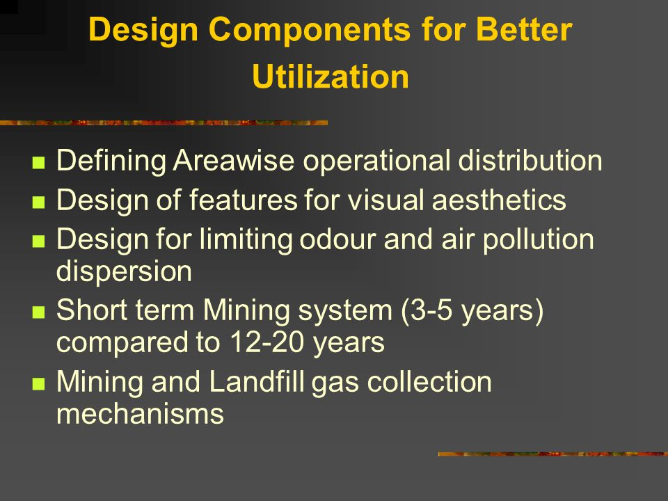 Design Components for Better Utilization Defining Areawise operational distribution Design of features for visual aesthetics Design for limiting odour and air pollution dispersion Short term Mining system (3-5 years) compared to 12-20 years Mining and Landfill gas collection mechanisms