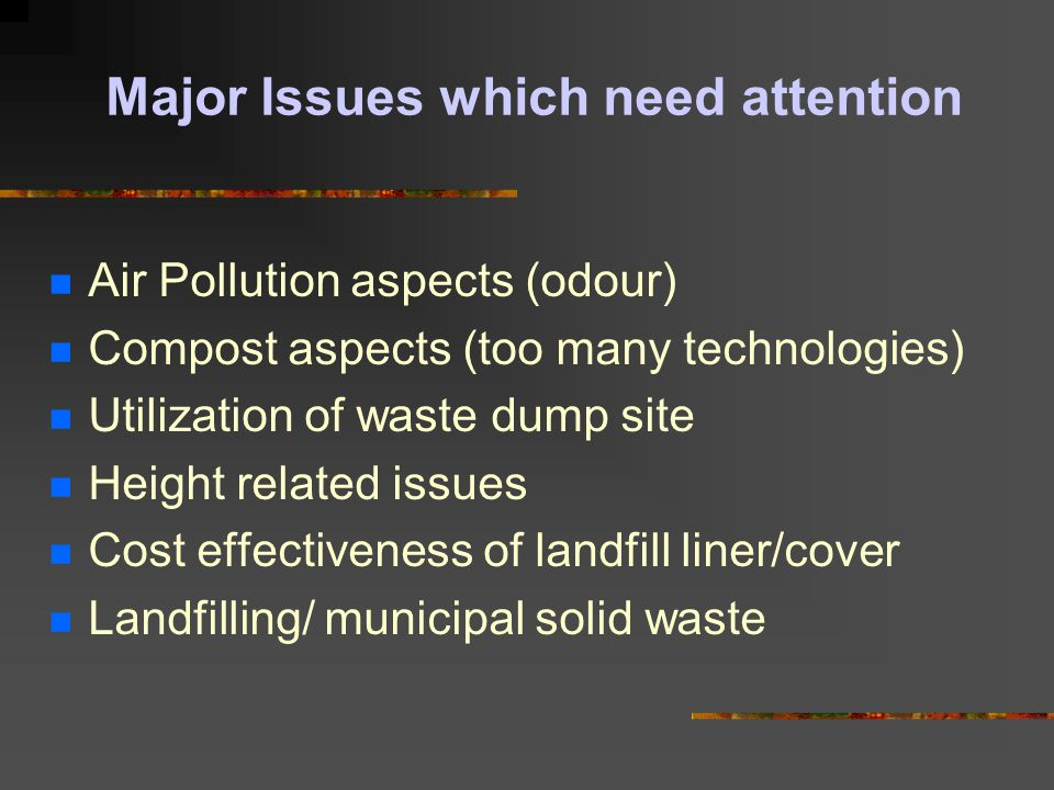 Some Important Definition Municipal Solid Waste: Includes commercial and residential wastes generated in a municipal areas in either solid or semi-solid form excluding industrial hazardous waste but including treated biomedical wastes Landfilling : Disposal of residual solid wastes on land in a facility designed with protective measures against pollution of ground water, surface water and air fugitive dust, wind blown litter, bad odour, fire hazard, bird menace, pests or rodents, green house as emissions, slope instability and erosion