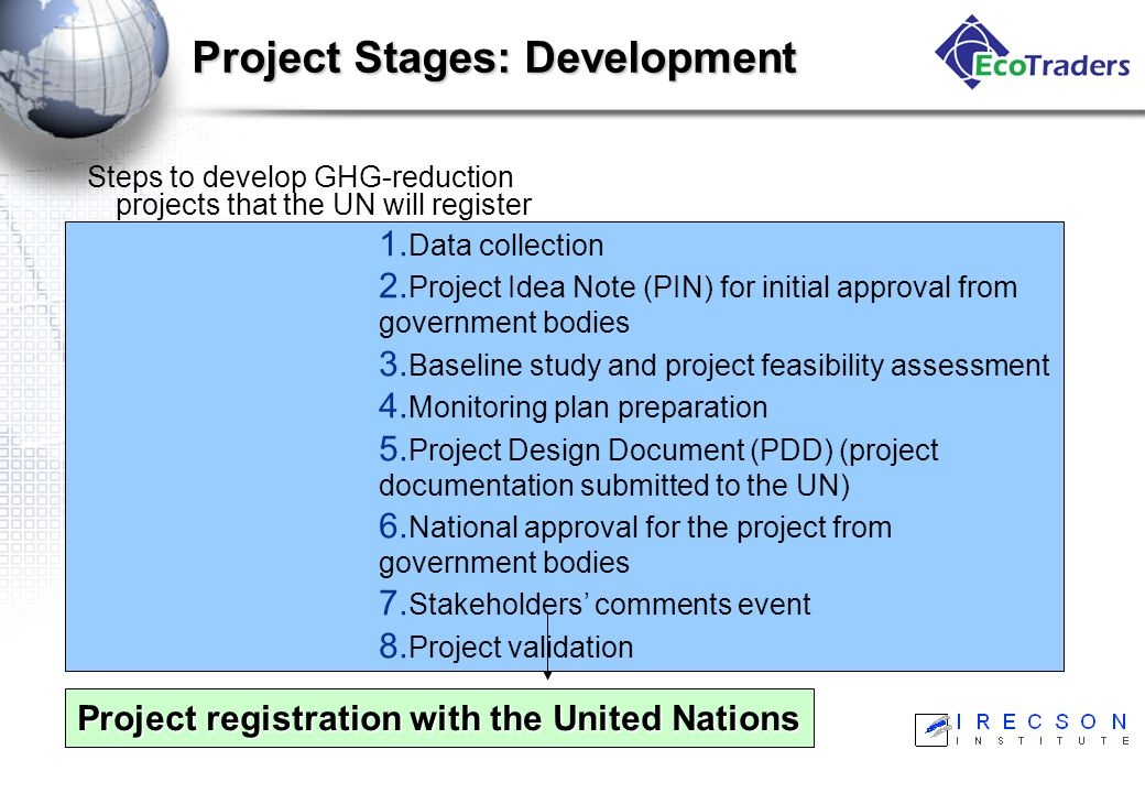 Project Stages: Development Steps to develop GHG-reduction projects that the UN will register and that will generate verifiable GHG reductions: 1.