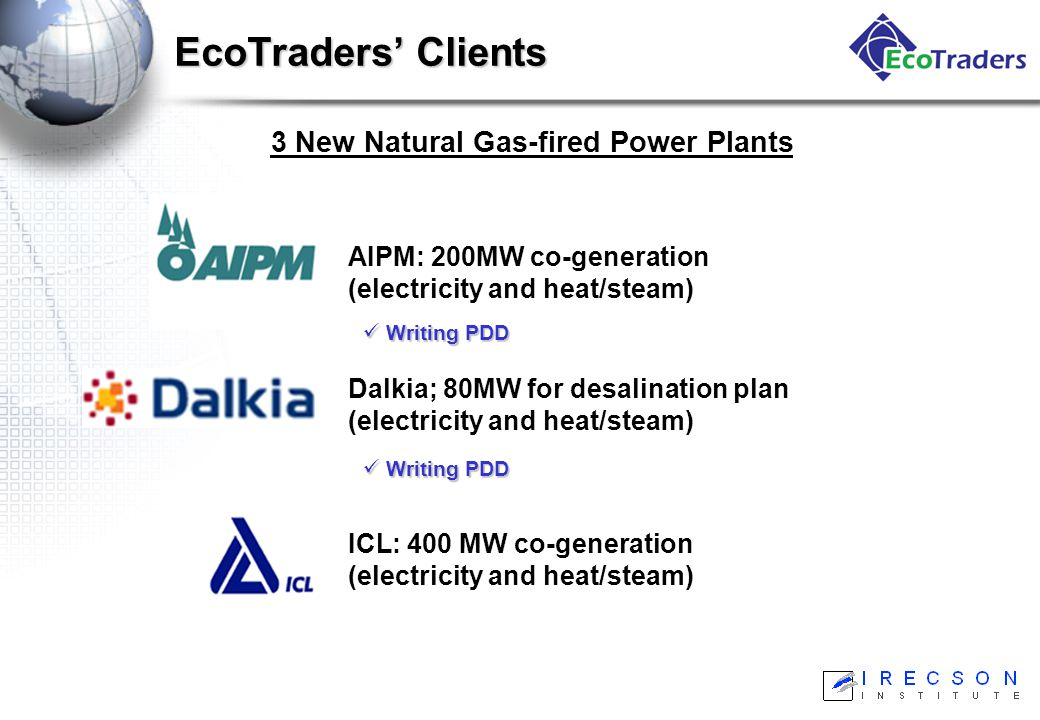 ICL: 400 MW co-generation (electricity and heat/steam) 3 New Natural Gas-fired Power Plants Dalkia; 80MW for desalination plan (electricity and heat/steam) AIPM: 200MW co-generation (electricity and heat/steam) EcoTraders' Clients Writing PDD Writing PDD