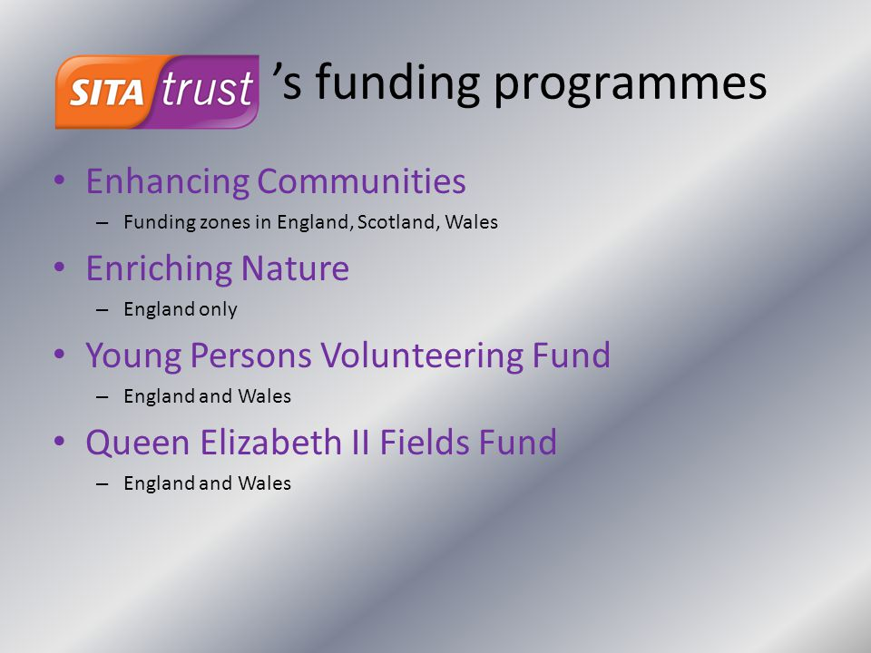 's funding programmes Enhancing Communities – Funding zones in England, Scotland, Wales Enriching Nature – England only Young Persons Volunteering Fun