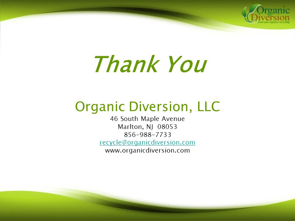 Thank You Organic Diversion, LLC 46 South Maple Avenue Marlton, NJ 08053 856-988-7733 recycle@organicdiversion.com www.organicdiversion.com