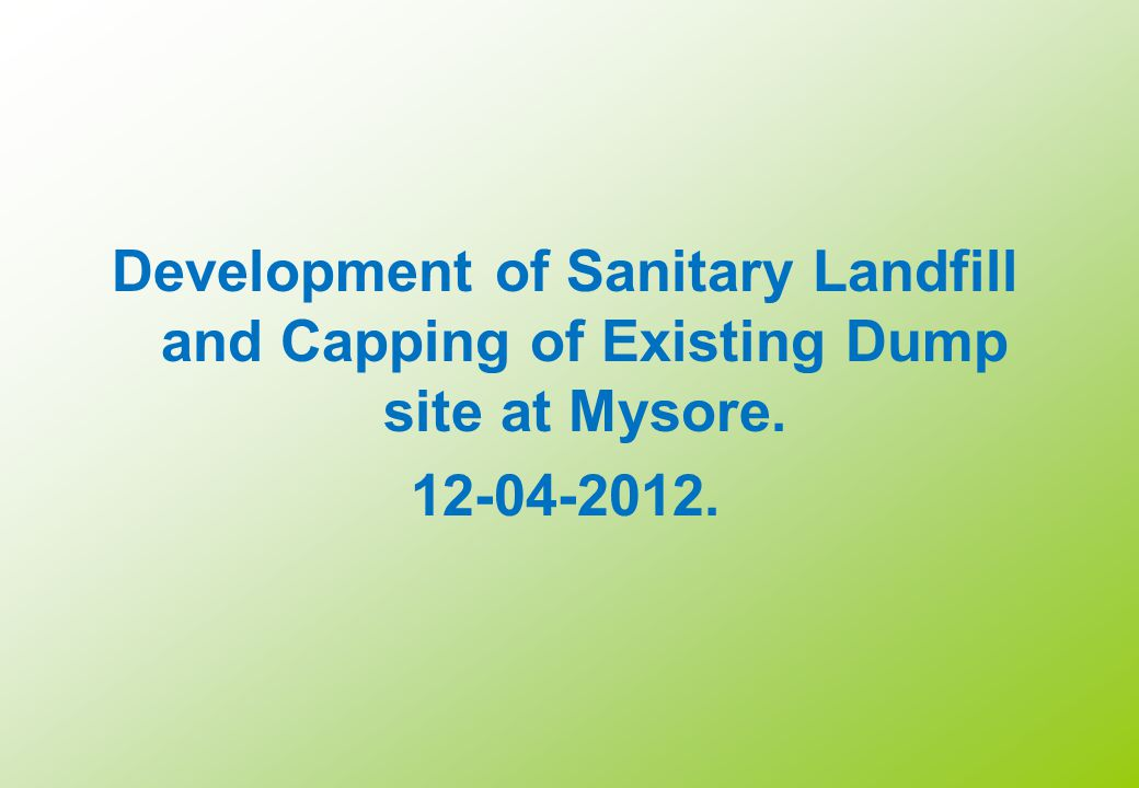 Development of Sanitary Landfill and Capping of Existing Dump site at Mysore. 12-04-2012. 23-08-2011