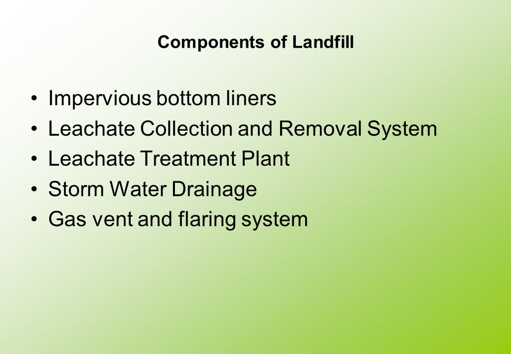 Components of Landfill Impervious bottom liners Leachate Collection and Removal System Leachate Treatment Plant Storm Water Drainage Gas vent and flar