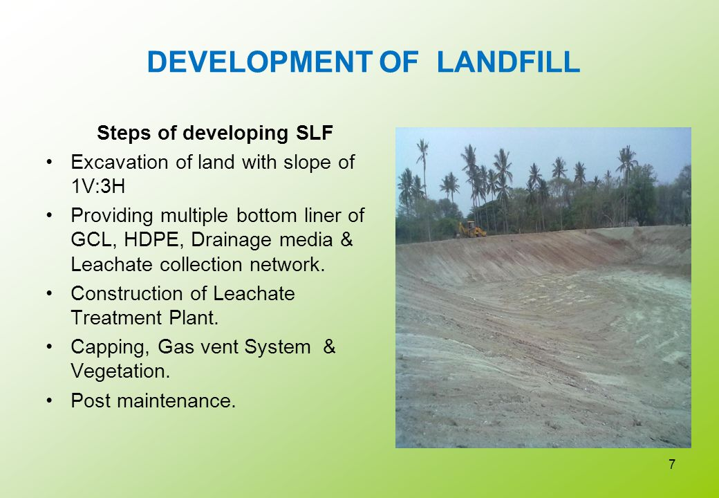 DEVELOPMENT OF LANDFILL Steps of developing SLF Excavation of land with slope of 1V:3H Providing multiple bottom liner of GCL, HDPE, Drainage media &