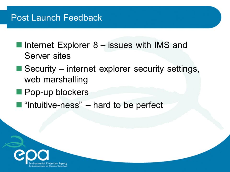 Post Launch Feedback nInternet Explorer 8 – issues with IMS and Server sites nSecurity – internet explorer security settings, web marshalling nPop-up blockers n Intuitive-ness – hard to be perfect