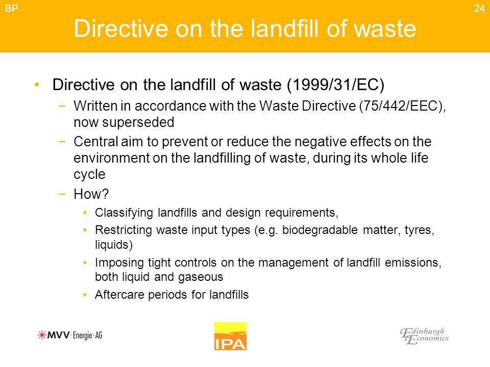 24 Directive on the landfill of waste Directive on the landfill of waste (1999/31/EC) −Written in accordance with the Waste Directive (75/442/EEC), now superseded −Central aim to prevent or reduce the negative effects on the environment on the landfilling of waste, during its whole life cycle −How.