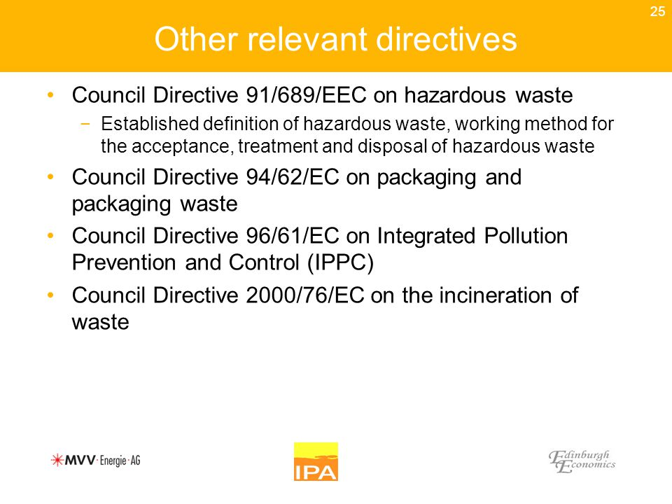 25 Other relevant directives Council Directive 91/689/EEC on hazardous waste −Established definition of hazardous waste, working method for the acceptance, treatment and disposal of hazardous waste Council Directive 94/62/EC on packaging and packaging waste Council Directive 96/61/EC on Integrated Pollution Prevention and Control (IPPC) Council Directive 2000/76/EC on the incineration of waste
