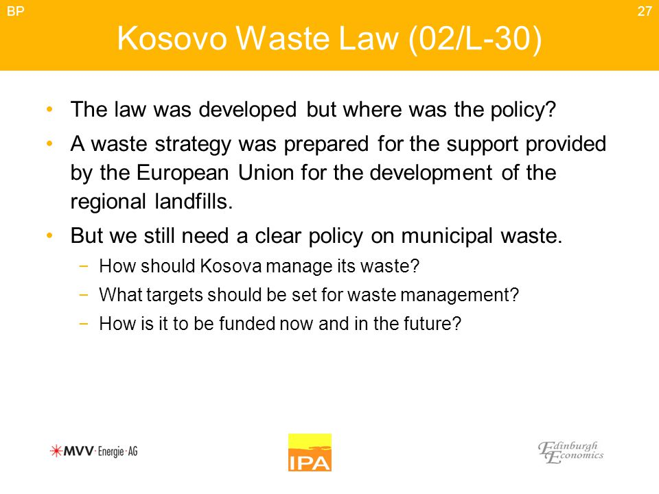 27 Kosovo Waste Law (02/L-30) The law was developed but where was the policy? A waste strategy was prepared for the support provided by the European U