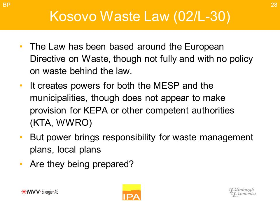 28 Kosovo Waste Law (02/L-30) The Law has been based around the European Directive on Waste, though not fully and with no policy on waste behind the law.
