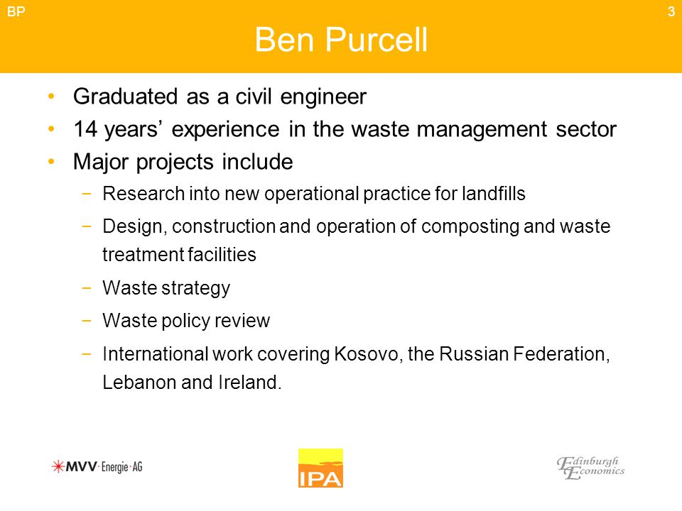 3 Ben Purcell Graduated as a civil engineer 14 years' experience in the waste management sector Major projects include −Research into new operational practice for landfills −Design, construction and operation of composting and waste treatment facilities −Waste strategy −Waste policy review −International work covering Kosovo, the Russian Federation, Lebanon and Ireland.