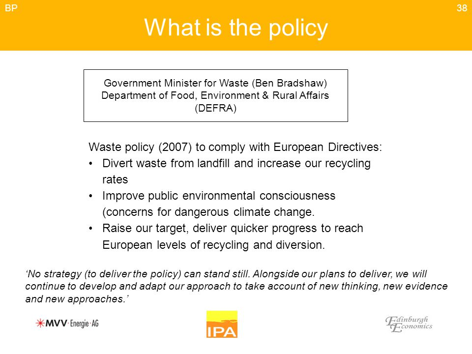 38 What is the policy Government Minister for Waste (Ben Bradshaw) Department of Food, Environment & Rural Affairs (DEFRA) Waste policy (2007) to comply with European Directives: Divert waste from landfill and increase our recycling rates Improve public environmental consciousness (concerns for dangerous climate change.