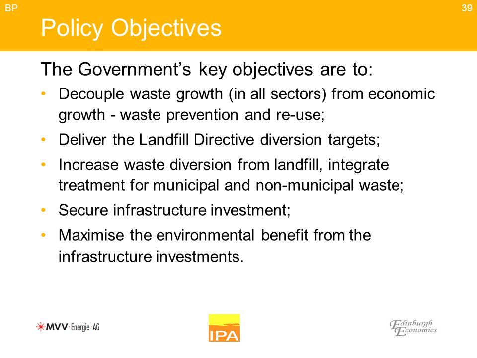 39 Policy Objectives The Government's key objectives are to: Decouple waste growth (in all sectors) from economic growth - waste prevention and re-use
