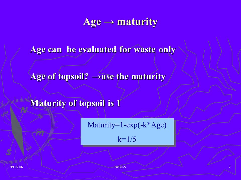 19.02.06WSC-57 Age → maturity Maturity=1-exp(-k*Age) k=1/5 Maturity=1-exp(-k*Age) k=1/5 Age can be evaluated for waste only Age of topsoil.
